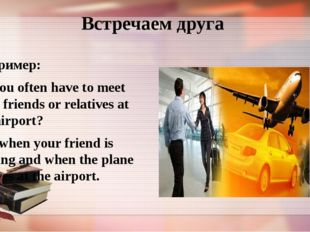 Встречаем друга Например: Do you often have to meet your friends or relatives