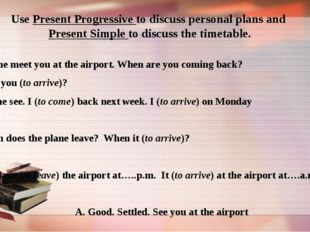 Use Present Progressive to discuss personal plans and Present Simple to discu