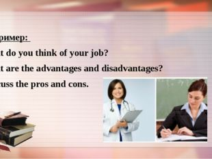 Например: What do you think of your job? What are the advantages and disadva