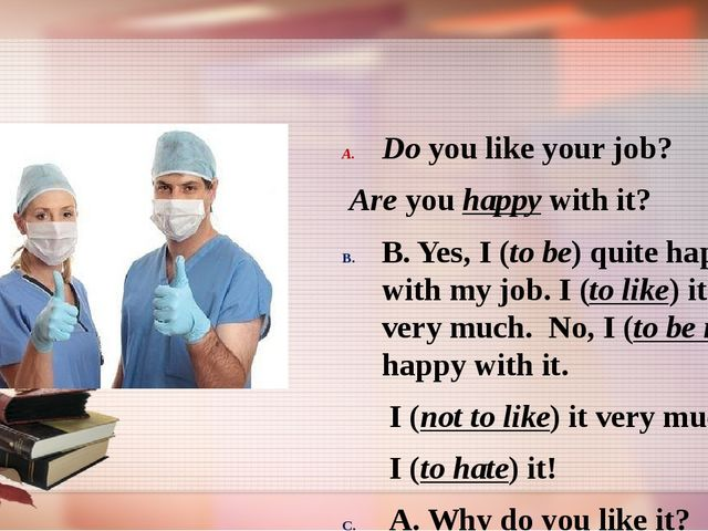 Do you like your job? Are you happy with it? B. Yes, I (to be) quite happy w...