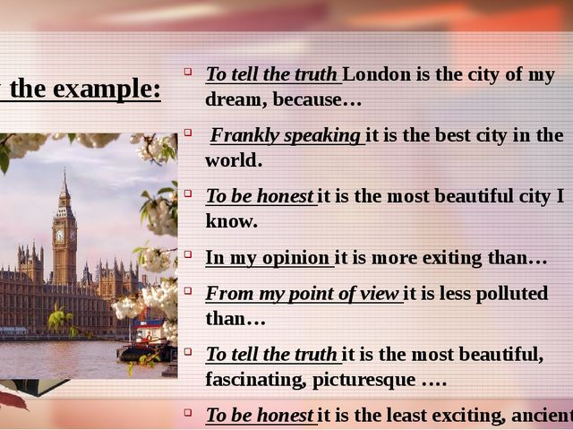 Follow the example: To tell the truth London is the city of my dream, becaus...
