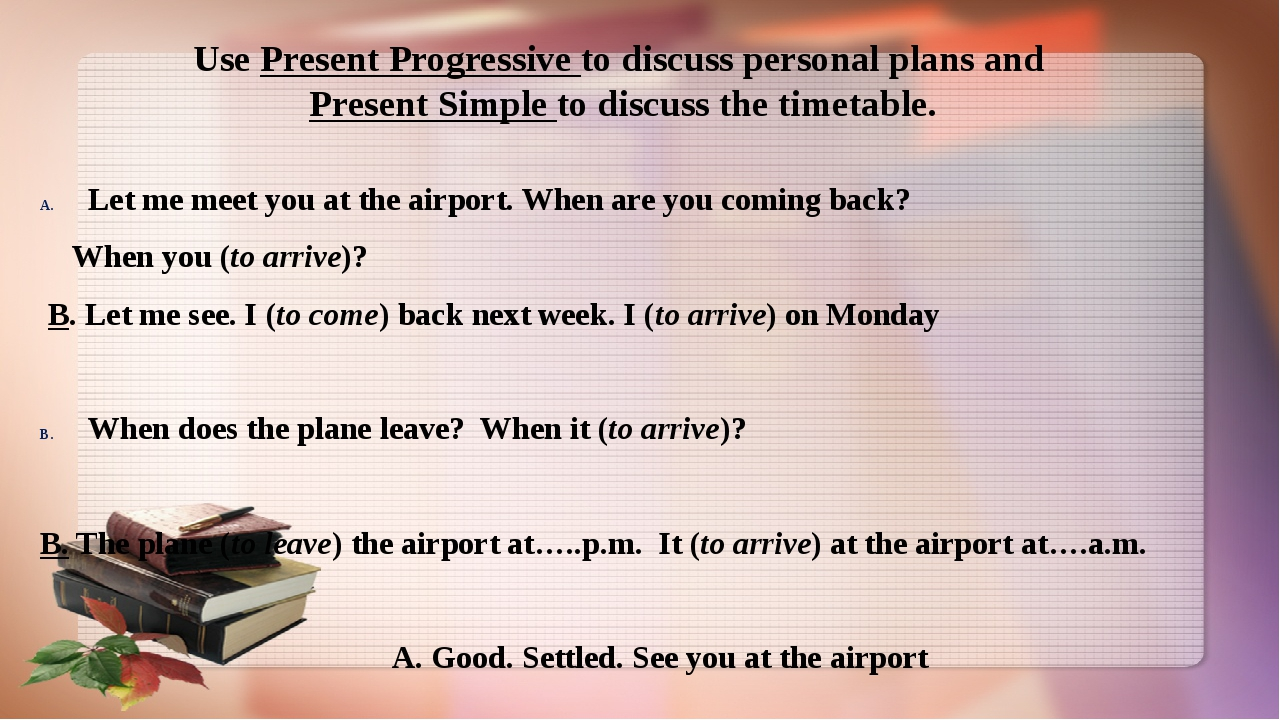 Use Present Progressive to discuss personal plans and Present Simple to discu...