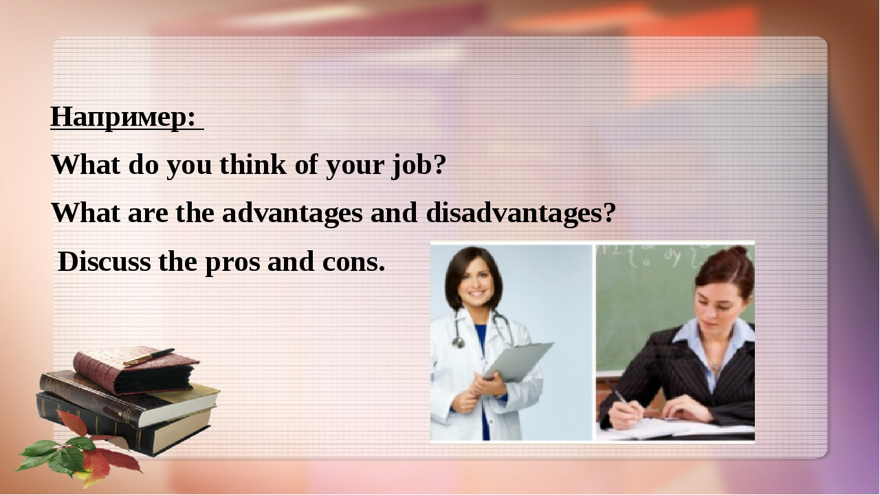 Например: What do you think of your job? What are the advantages and disadva...