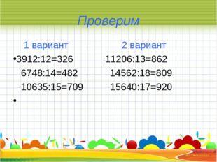 Проверим 1 вариант 2 вариант 3912:12=326 11206:13=862 6748:14=482 14562:18=80