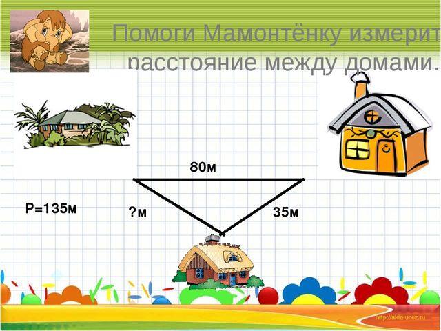 Помоги Мамонтёнку измерить расстояние между домами. 80м 35м ?м Р=135м
