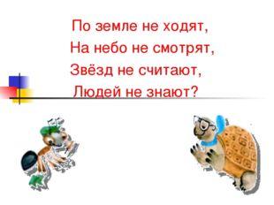 По земле не ходят, На небо не смотрят, Звёзд не считают, Людей не знают?
