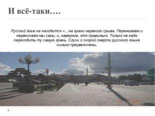 И всё-таки…. Русский язык не находится «…на грани нервного срыва. Переживаем