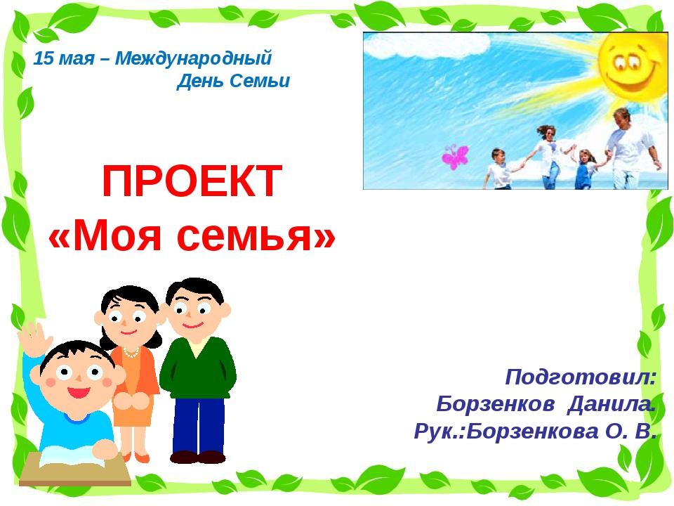 ПРОЕКТ «Моя семья» Подготовил: Борзенков Данила. Рук.:Борзенкова О. В. 15 мая...