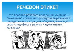 """РЕЧЕВОЙ ЭТИКЕТ -это правила речевого поведения, система """"вежливых"""" словесных"""