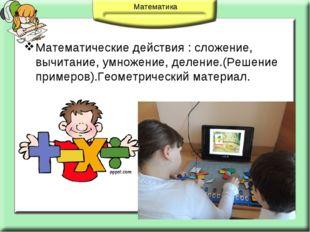 Математические действия : сложение, вычитание, умножение, деление.(Решение пр