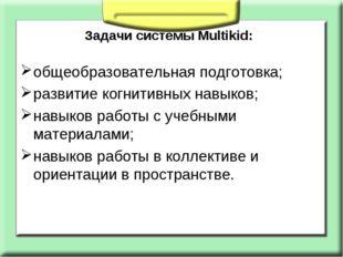 Задачи системы Multikid: общеобразовательная подготовка; развитие когнитивных