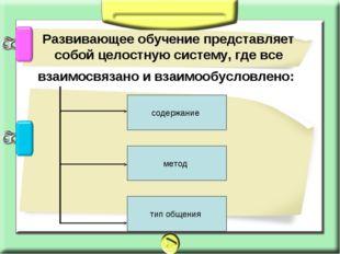 Развивающее обучение представляет собой целостную систему, где все взаимосвя