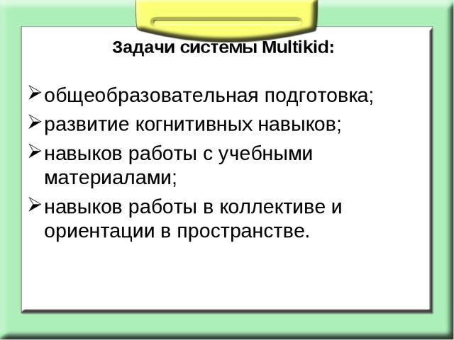 Задачи системы Multikid: общеобразовательная подготовка; развитие когнитивных...