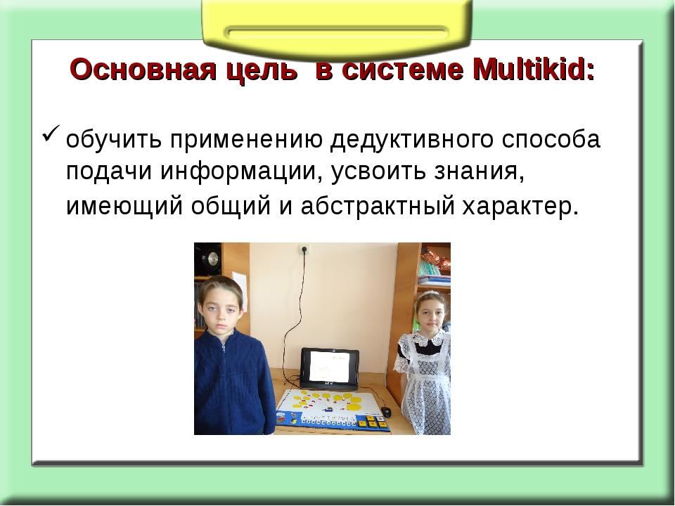 Основная цель в системе Multikid: обучить применению дедуктивного способа под...