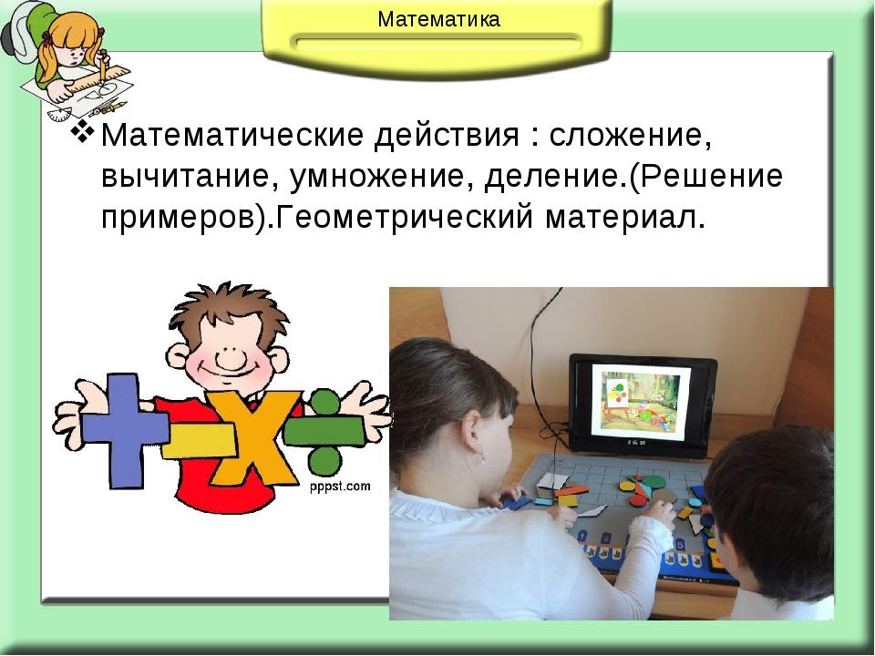 Математические действия : сложение, вычитание, умножение, деление.(Решение пр...
