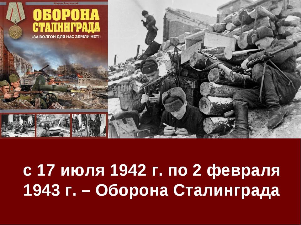 с 17 июля 1942 г. по 2 февраля 1943 г. – Оборона Сталинграда