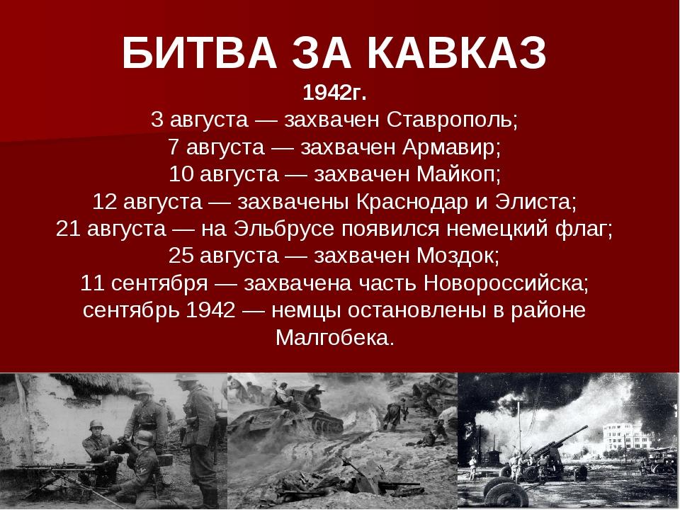 БИТВА ЗА КАВКАЗ 1942г. 3 августа — захвачен Ставрополь; 7 августа — захвачен...