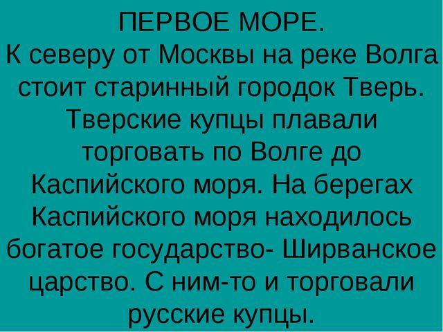 ПЕРВОЕ МОРЕ. К северу от Москвы на реке Волга стоит старинный городок Тверь....