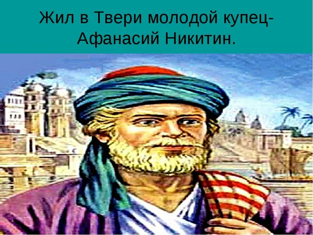Жил в Твери молодой купец- Афанасий Никитин.