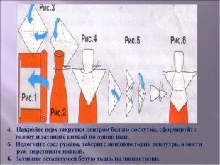 4. Накройте верх закрутки центром белого лоскутка, сформируйте голову и затян