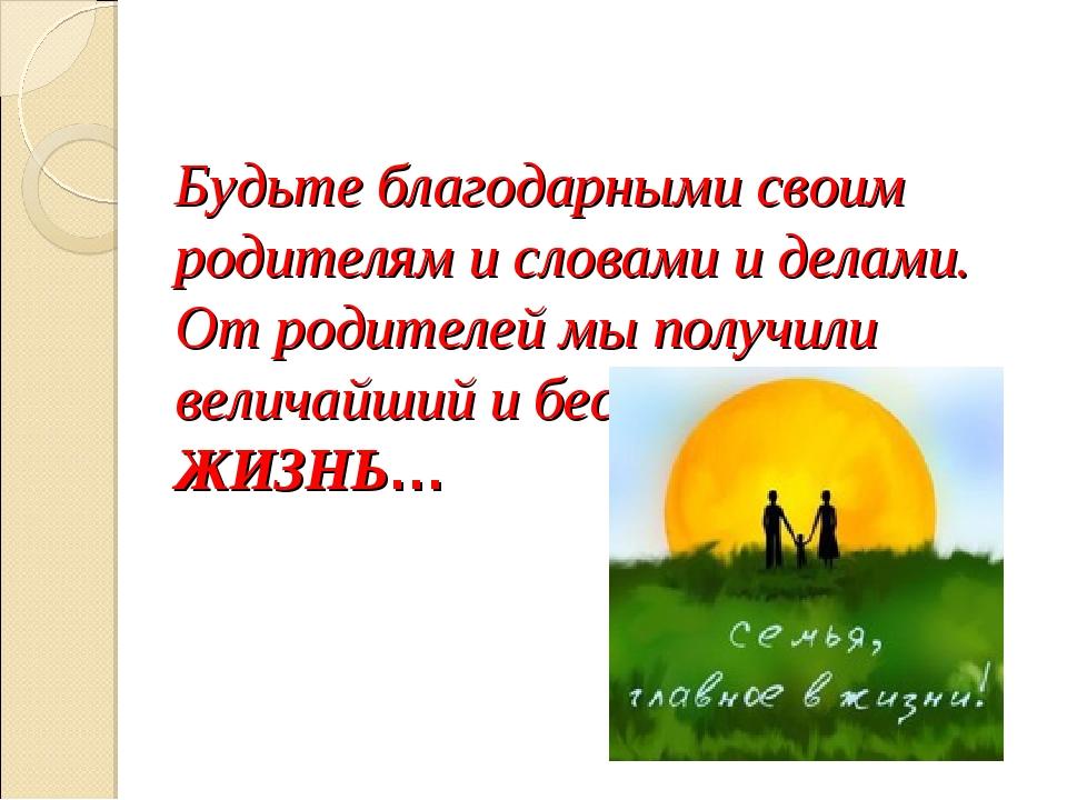 Будьте благодарными своим родителям и словами и делами. От родителей мы получ...