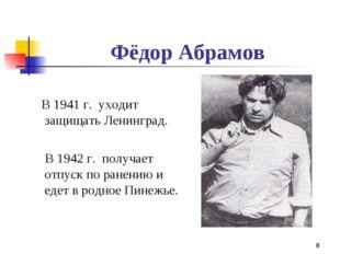 * Фёдор Абрамов В 1941 г. уходит защищать Ленинград. В 1942 г. получает отпус