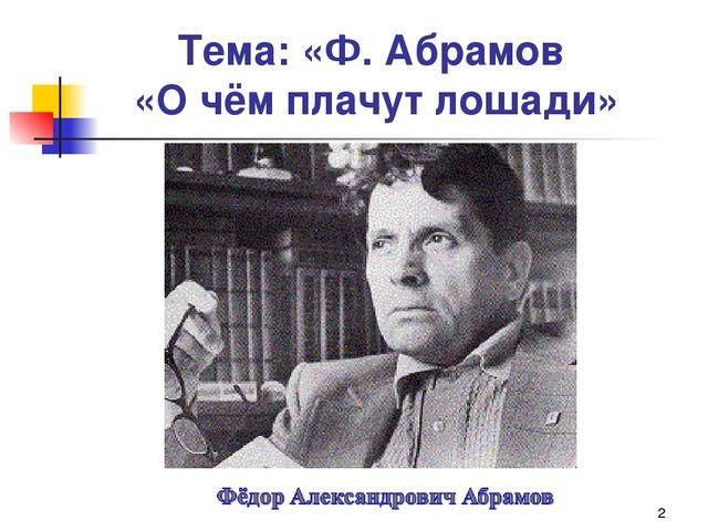 * Тема: «Ф. Абрамов «О чём плачут лошади»
