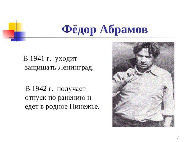 * Фёдор Абрамов В 1941 г. уходит защищать Ленинград. В 1942 г. получает отпус...