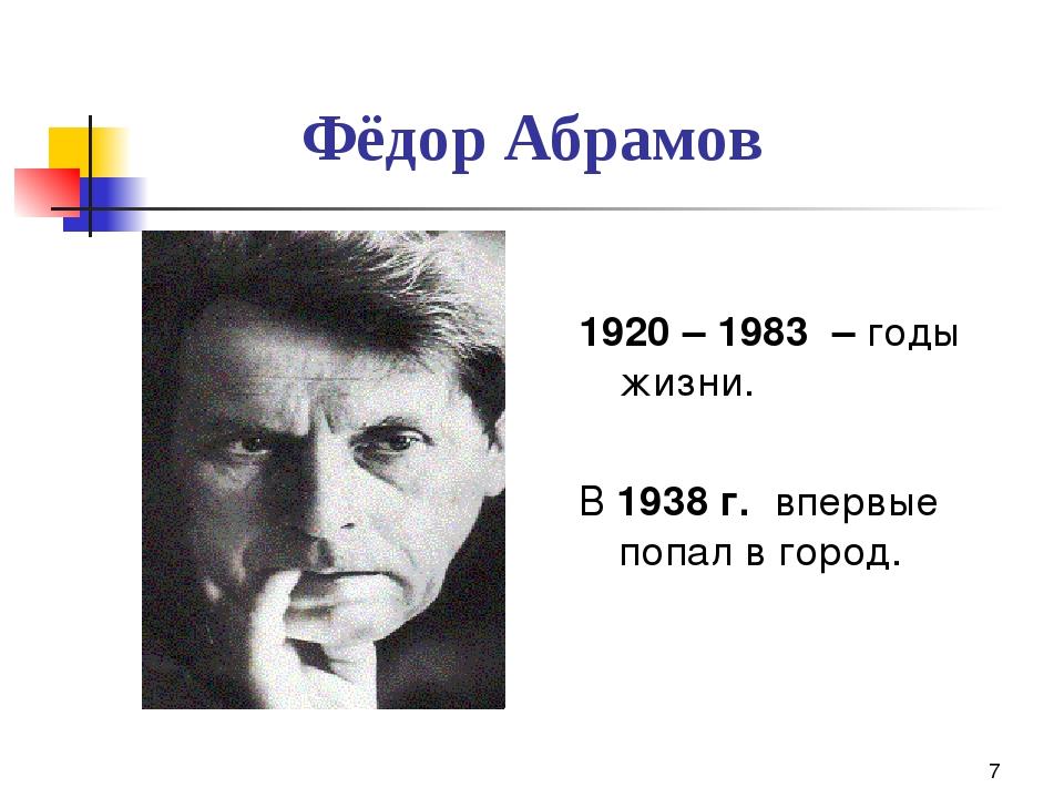 * 1920 – 1983 – годы жизни. В 1938 г. впервые попал в город. Фёдор Абрамов