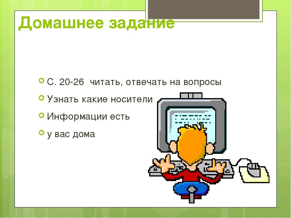 Домашнее задание С. 20-26 читать, отвечать на вопросы Узнать какие носители И...