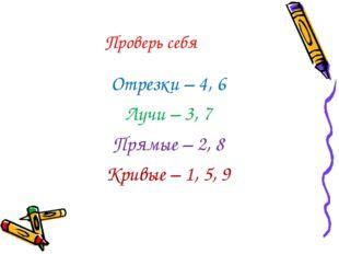 Проверь себя Отрезки – 4, 6 Лучи – 3, 7 Прямые – 2, 8 Кривые – 1, 5, 9
