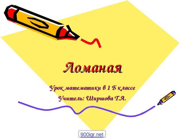 Ломаная Урок математики в 1 Б классе Учитель: Ширшова Т.А. 900igr.net