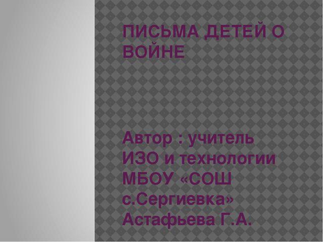 ПИСЬМА ДЕТЕЙ О ВОЙНЕ Автор : учитель ИЗО и технологии МБОУ «СОШ с.Сергиевка»...