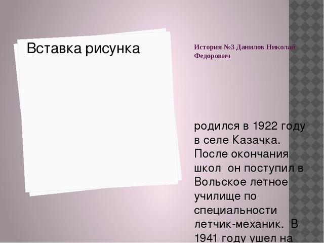 История №3 Данилов Николай Федорович родился в 1922 году в селе Казачка. Посл...