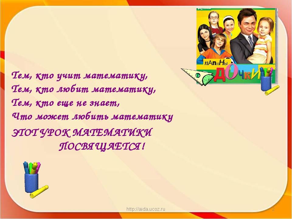 http://aida.ucoz.ru * Тем, кто учит математику, Тем, кто любит математику, Те...