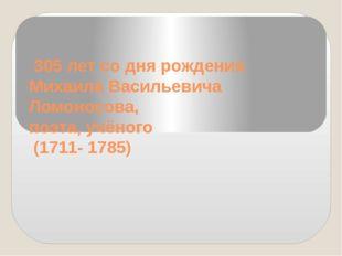 305 лет со дня рождения Михаила Васильевича Ломоносова, поэта, учёного (1711