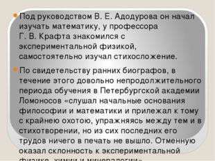 Под руководством В.Е.Адодурова он начал изучать математику, у профессора Г.
