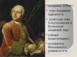 академик СПбАН; член Академии художеств; почётный член Стокгольмской и Болонс