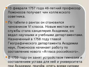 13 февраля 1757 года 46-летний профессор Ломоносов получает чин коллежского с