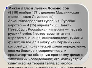 Михаи́л Васи́льевич Ломоно́сов (8[19]ноября1711, деревня Мишанинская (ныне