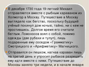 В декабре 1730 года 19-летний Михаил отправляется вместе с рыбным караваном и