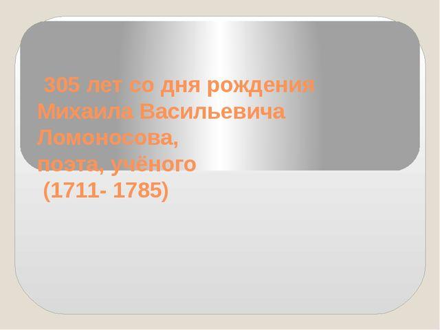 305 лет со дня рождения Михаила Васильевича Ломоносова, поэта, учёного (1711...