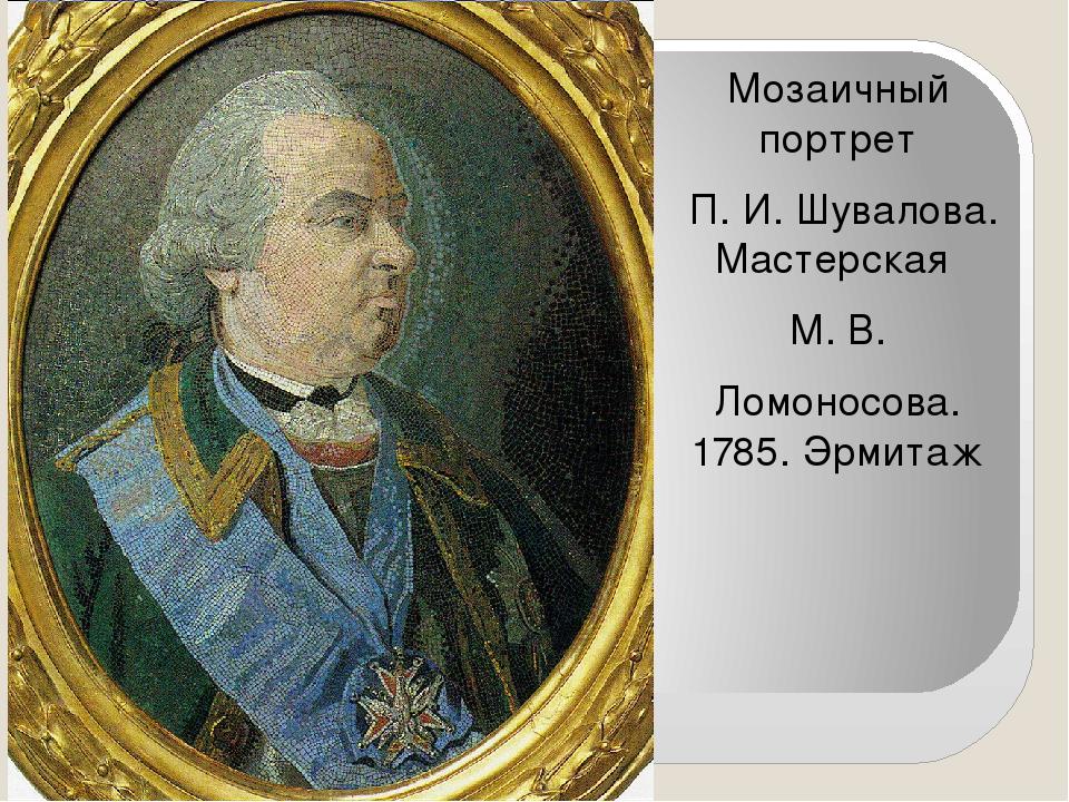 Мозаичный портрет П. И. Шувалова. Мастерская М. В. Ломоносова. 1785. Эрмитаж