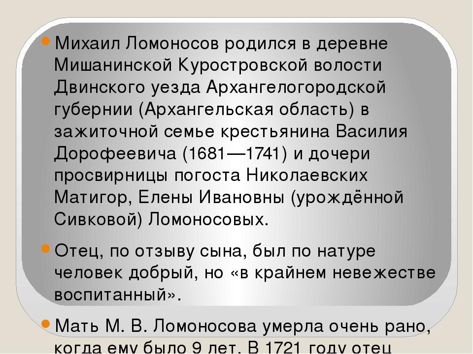 Михаил Ломоносов родился в деревне Мишанинской Куростровской волости Двинског...