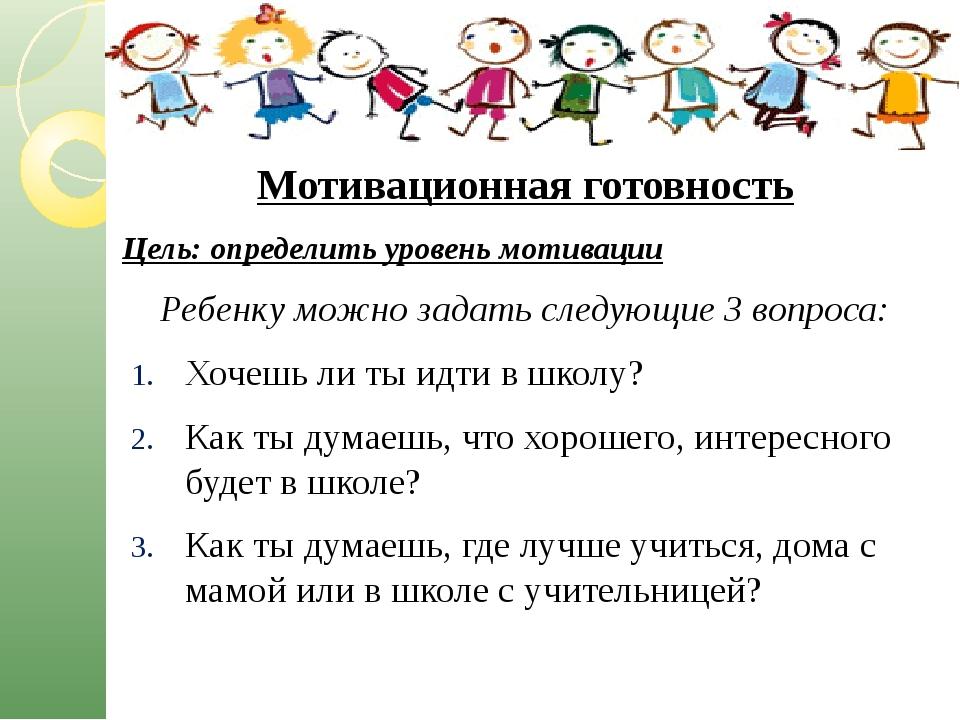 Мотивационная готовность Цель: определить уровень мотивации Ребенку можно за...
