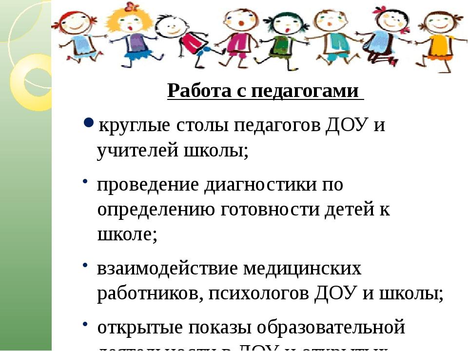 Работа с педагогами круглые столы педагогов ДОУ и учителей школы; проведение...