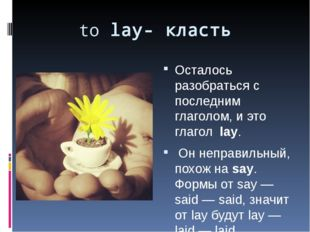 to lay- класть Осталось разобраться с последним глаголом, и это глагол lay. О