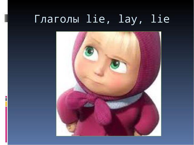 Глаголы lie, lay, lie