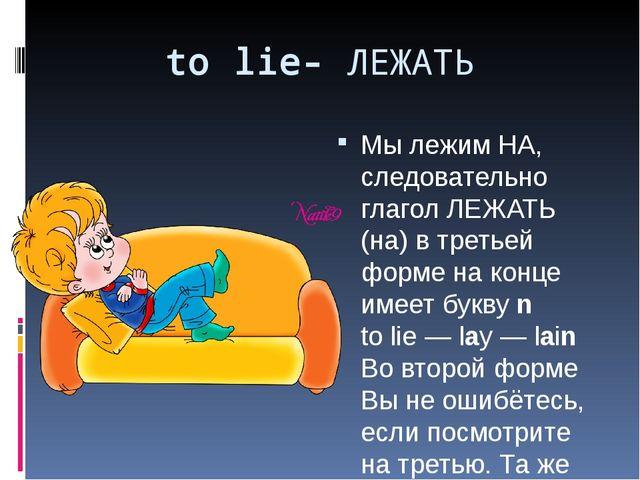 to lie- ЛЕЖАТЬ Мы лежим НА, следовательно глагол ЛЕЖАТЬ (на) в третьей форме...