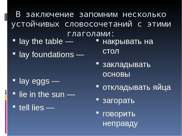 В заключение запомним несколько устойчивых словосочетаний с этими глаголами:...